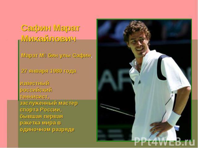 Сафин Марат Михайлович Марат Мөбин улы Сафин, 27 января 1980 года известный российский теннисист, заслуженный мастер спорта России, бывшая первая ракетка мира в одиночном разряде