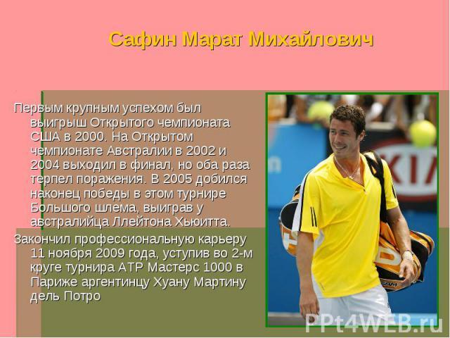 Сафин Марат Михайлович Первым крупным успехом был выигрыш Открытого чемпионата США в 2000. На Открытом чемпионате Австралии в 2002 и 2004 выходил в финал, но оба раза терпел поражения. В 2005 добился наконец победы в этом турнире Большого шлема, выи…