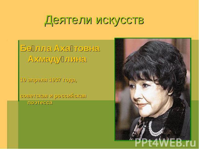 Деятели искусств Белла Ахатовна Ахмадулина 10 апреля 1937 года, советская и российская поэтесса