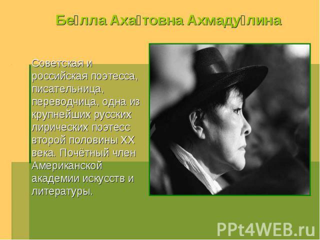 Белла Ахатовна Ахмадулина Советская и российская поэтесса, писательница, переводчица, одна из крупнейших русских лирических поэтесс второй половины XX века. Почётный член Американской академии искусств и литературы.