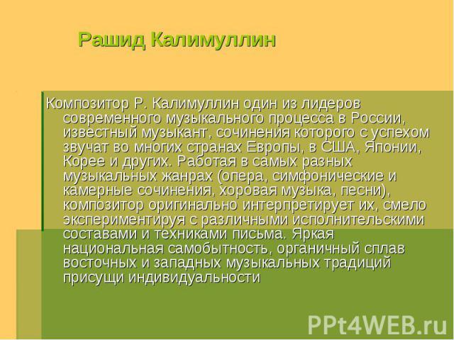 Рашид Калимуллин Композитор Р. Калимуллин один из лидеров современного музыкального процесса в России, известный музыкант, сочинения которого с успехом звучат во многих странах Европы, в США, Японии, Корее и других. Работая в самых разных музыкальны…