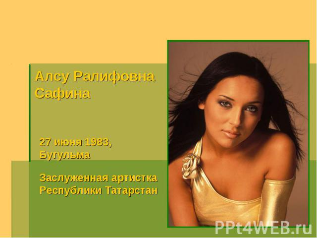 Алсу РалифовнаСафина 27 июня 1983,Бугульма Заслуженная артистка Республики Татарстан