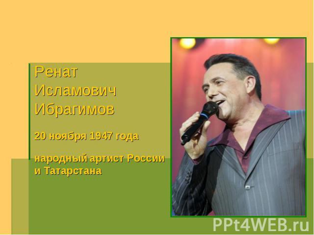 Ренат ИсламовичИбрагимов20 ноября 1947 годанародный артист России и Татарстана