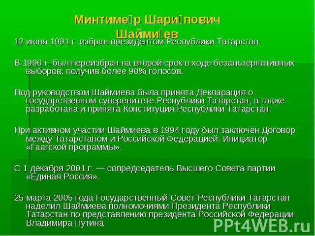 Минтимер Шарипович Шаймиев 12 июня 1991 г. избран президентом Республики Татарстан.В 1996 г. был переизбран на второй срок в ходе безальтернативных выборов, получив более 90% голосов. Под руководством Шаймиева была принята Декларация о государственн…