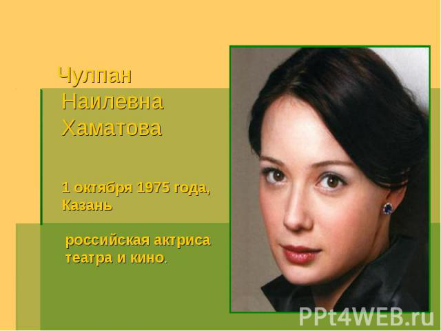 Чулпан Наилевна Хаматова 1 октября 1975 года, Казаньроссийская актриса театра и кино.