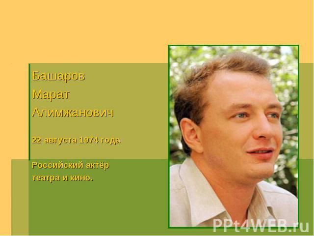 Башаров МаратАлимжанович22 августа 1974 годаРоссийский актёр театра и кино.