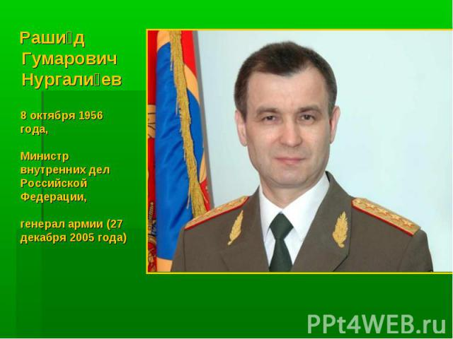 Рашид Гумарович Нургалиев 8 октября 1956 года, Министр внутренних дел Российской Федерации, генерал армии (27 декабря 2005 года)