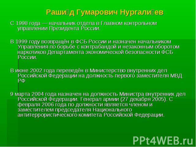 Рашид Гумарович Нургалиев С 1998 года — начальник отдела в Главном контрольном управлении Президента России.В 1999 году возвращён в ФСБ России и назначен начальником Управления по борьбе с контрабандой и незаконным оборотом наркотиков Департамента э…
