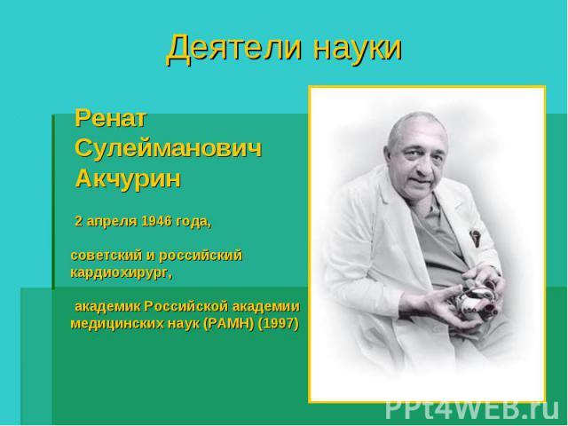 Деятели науки РенатСулейманович Акчурин 2 апреля 1946 года, советский и российский кардиохирург, академик Российской академии медицинских наук (РАМН) (1997)