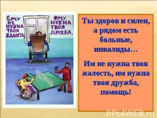 Ты здоров и силен, а рядом есть больные, инвалиды…Им не нужна твоя жалость, им н