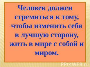 Человек должен стремиться к тому, чтобы изменить себя в лучшую сторону, жить в м