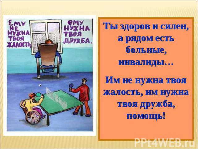 Ты здоров и силен, а рядом есть больные, инвалиды…Им не нужна твоя жалость, им нужна твоя дружба, помощь!