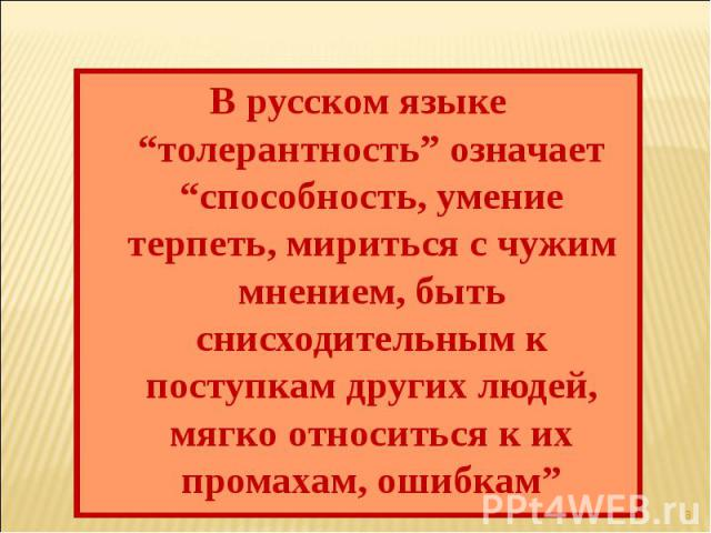 """В русском языке """"толерантность"""" означает """"способность, умение терпеть, мириться с чужим мнением, быть снисходительным к поступкам других людей, мягко относиться к их промахам, ошибкам"""""""