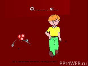 Ф……… т… …… а на шагающем человеке, частицах атома?