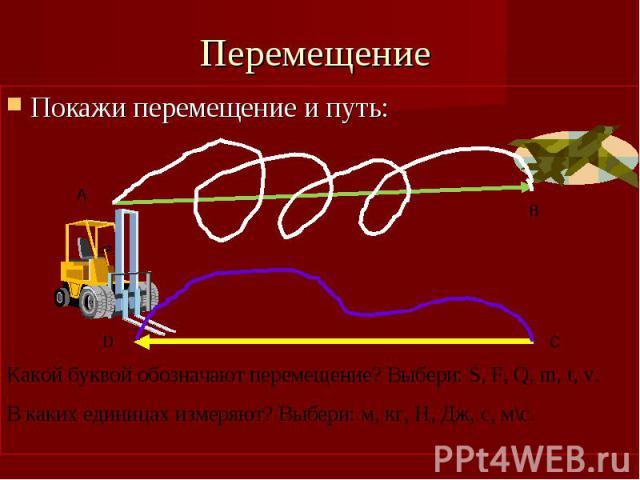 Перемещение Покажи перемещение и путь: Какой буквой обозначают перемещение? Выбери: S, F, Q, m, t, v.В каких единицах измеряют? Выбери: м, кг, Н, Дж, с, м\с.