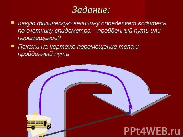 Задание: Какую физическую величину определяет водитель по счетчику спидометра – пройденный путь или перемещение?Покажи на чертеже перемещение тела и пройденный путь