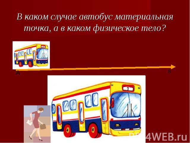 В каком случае автобус материальная точка, а в каком физическое тело?