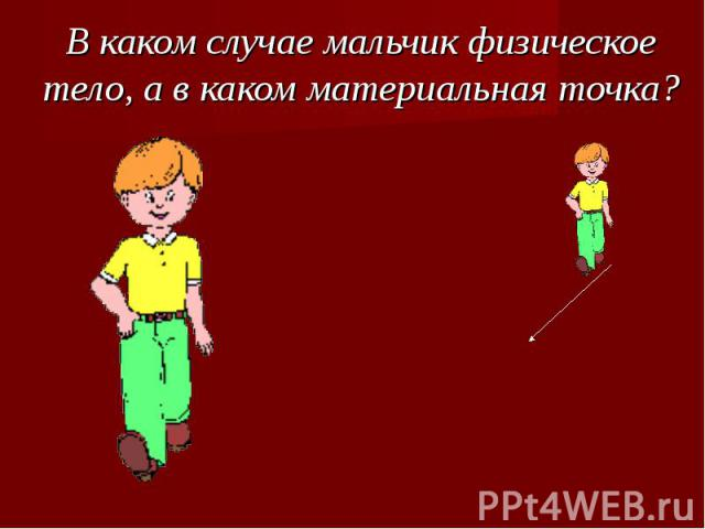В каком случае мальчик физическое тело, а в каком материальная точка?