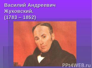 Василий Андреевич Жуковский.(1783 – 1852)