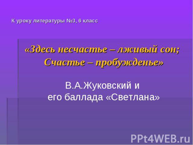 К уроку литературы №3, 6 класс «Здесь несчастье – лживый сон; Счастье – пробужденье»В.А.Жуковский и его баллада «Светлана»