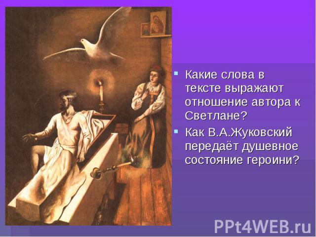 Какие слова в тексте выражают отношение автора к Светлане?Как В.А.Жуковский передаёт душевное состояние героини?