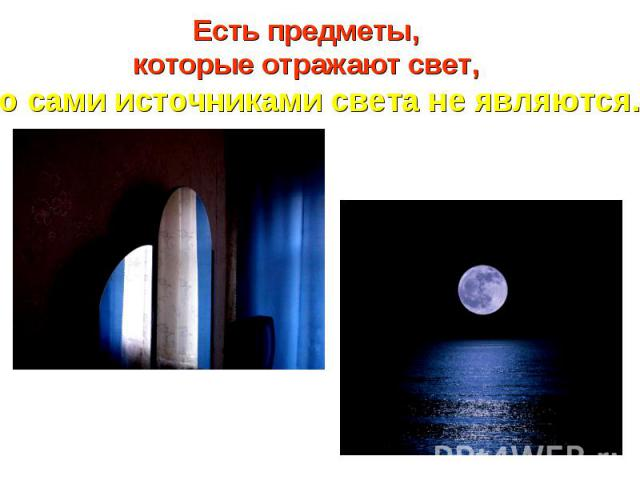 Есть предметы, которые отражают свет, но сами источниками света не являются.