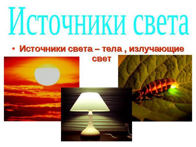 Источники света Источники света – тела , излучающие свет