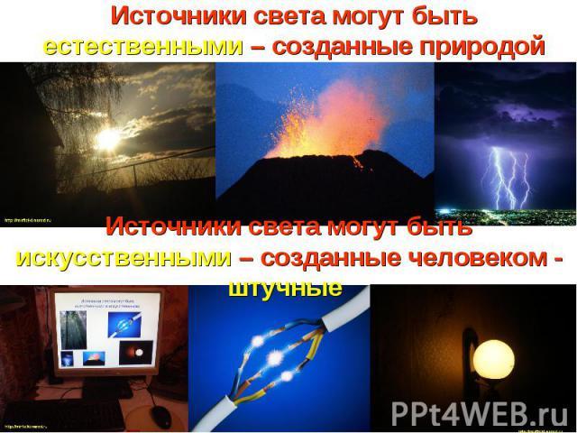 Источники света могут быть естественными – созданные природой Источники света могут быть искусственными – созданные человеком - штучные