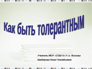 Как быть толерантным Учитель МОУ «СОШ № 7» г. ЛысьвыКандакова Нина Геннадьевна