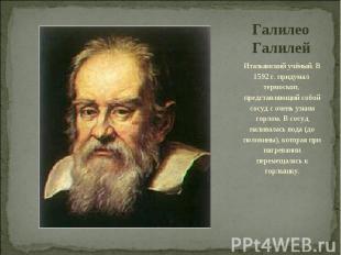 Галилео Галилей Итальянский учёный. В 1592 г. придумал термоскоп, представляющий