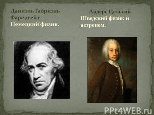 Даниэль Габриэль ФаренгейтНемецкий физик. Андерс ЦельсийШведский физик и астроно