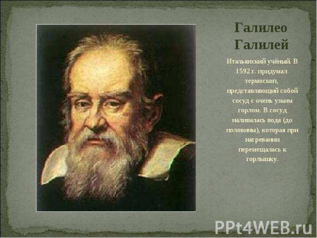 Галилео Галилей Итальянский учёный. В 1592 г. придумал термоскоп, представляющий собой сосуд с очень узким горлом. В сосуд наливалась вода (до половины), которая при нагревании перемещалась к горлышку.