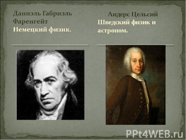 Даниэль Габриэль ФаренгейтНемецкий физик. Андерс ЦельсийШведский физик и астроном.