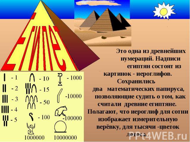Это одна из древнейших нумераций. Надписи египтян состоят из картинок - иероглифов. Сохранились два математических папируса, позволяющие судить о том, как считали древние египтяне. Полагают, что иероглиф для сотни изображает измерительную верёвку, д…