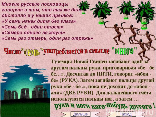 Многие русские пословицы говорят о том, что так же делообстояло и у наших предков:«У семи нянек дитя без глаза»«Семь бед - один ответ»«Семеро одного не ждут»«Семь раз отмерь, один раз отрежь» Число употребляется в смыслеТуземцы Новой Гвинеи загибают…