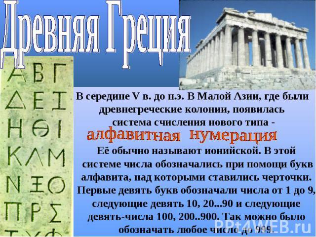Древняя ГрецияВ середине V в. до н.э. В Малой Азии, где были древнегреческие колонии, появилась система счисления нового типа -алфавитная нумерацияЕё обычно называют ионийской. В этой системе числа обозначались при помощи буквалфавита, над которыми …