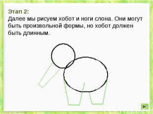 Этап 2: Далее мы рисуем хобот и ноги слона. Они могут быть произвольной формы, н