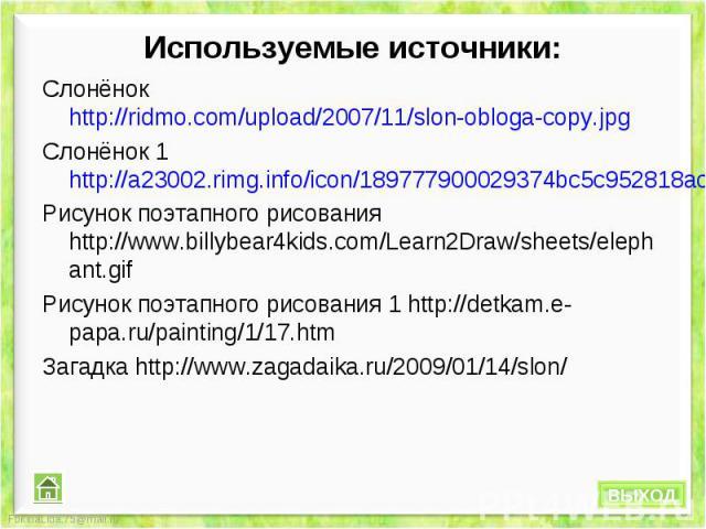 Используемые источники: Слонёнок http://ridmo.com/upload/2007/11/slon-obloga-copy.jpgСлонёнок 1 http://a23002.rimg.info/icon/189777900029374bc5c952818acb222aa1f08df5fc.jpgРисунок поэтапного рисования http://www.billybear4kids.com/Learn2Draw/sheets/e…