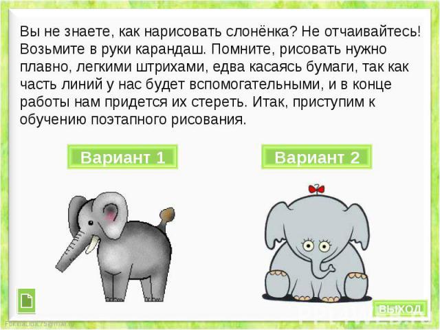 Вы не знаете, как нарисовать слонёнка? Не отчаивайтесь! Возьмите в руки карандаш. Помните, рисовать нужно плавно, легкими штрихами, едва касаясь бумаги, так как часть линий у нас будет вспомогательными, и в конце работы нам придется их стереть. Итак…