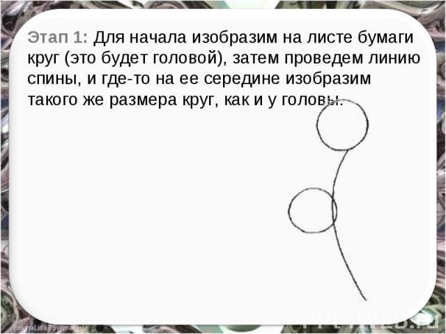 Этап 1: Для начала изобразим на листе бумаги круг (это будет головой), затем проведем линию спины, и где-то на ее середине изобразим такого же размера круг, как и у головы.