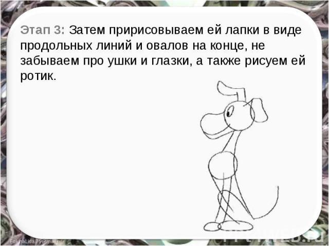 Этап 3: Затем пририсовываем ей лапки в виде продольных линий и овалов на конце, не забываем про ушки и глазки, а также рисуем ей ротик.