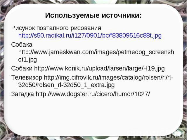 Используемые источники: Рисунок поэтапного рисования http://s50.radikal.ru/i127/0901/bc/f83809516c88t.jpgСобака http://www.jameskwan.com/images/petmedog_screenshot1.jpgСобаки http://www.konik.ru/upload/larsen/large/H19.jpgТелевизор http://img.cifrov…