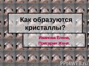Как образуются кристаллы? Иванова Елена,Пригарин Женя.