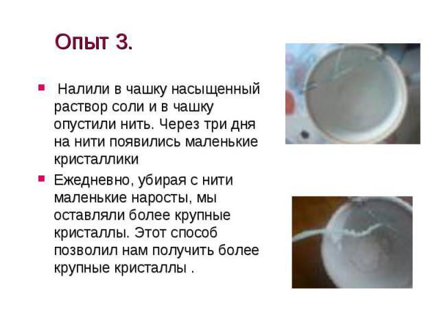 Опыт 3. Налили в чашку насыщенный раствор соли и в чашку опустили нить. Через три дня на нити появились маленькие кристаллики Ежедневно, убирая с нити маленькие наросты, мы оставляли более крупные кристаллы. Этот способ позволил нам получить более к…
