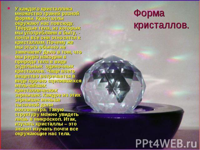 Форма кристаллов. У каждого кристаллика множество граней разной формы. Кристаллы окружают нас повсюду. Твёрдые тела, из которых мы употребляем в быту, - почти все они относятся к кристаллам. Почему же мы этого обычно не замечаем? Дело в том, что мы …
