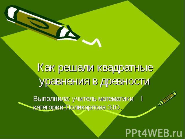 Как решали квадратные уравнения в древности Выполнила: учитель математики I категории Поликарпова З.Ю.
