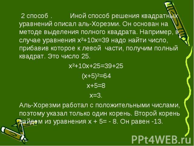 2 способ .Иной способ решения квадратных уравнений описал аль-Хорезми. Он основан на методе выделения полного квадрата. Например, в случае уравнения х²+10х=39 надо найти число, прибавив которое к левой части, получим полный квадрат. Это число 25.х²+…