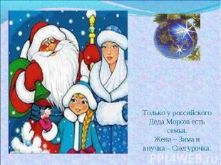 Только у российского Деда Мороза есть семья. Жена – Зима и внучка – Снегурочка.
