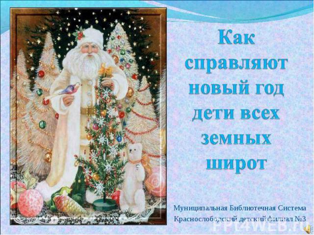 Как справляют новый год дети всех земных широт Муниципальная Библиотечная СистемаКраснослободский детский филиал №3