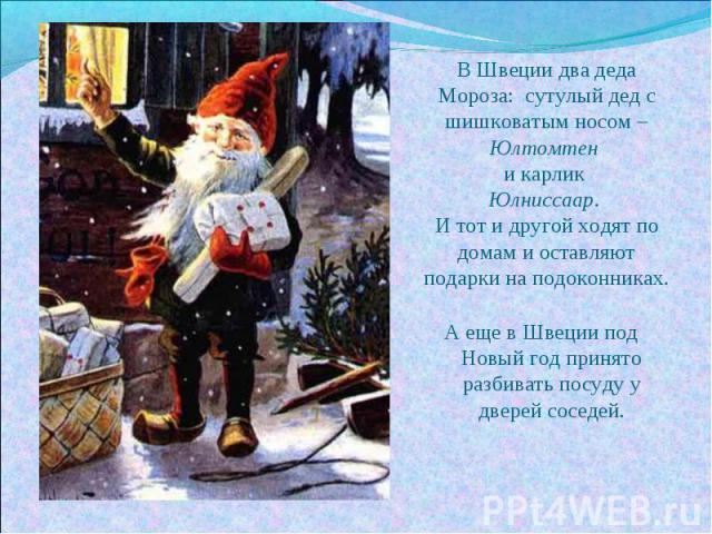В Швеции два деда Мороза: сутулый дед с шишковатым носом – Юлтомтен и карлик Юлниссаар. И тот и другой ходят по домам и оставляют подарки на подоконниках. А еще в Швеции под Новый год принято разбивать посуду у дверей соседей.